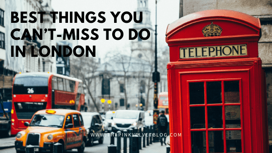 Planning a Trip to London? 5 Best Things You Can't-Miss To Do In London